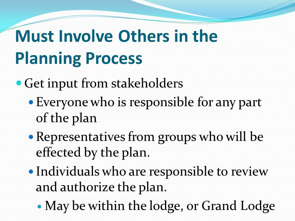 Must Involve Others in the Planning Process Get input from stakeholders Everyone who is responsible for any part of the plan Representatives from groups who will be effected by the plan.