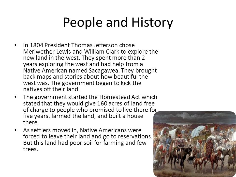 People and History In 1804 President Thomas Jefferson chose Meriwether Lewis and William Clark to explore the new land in the west.