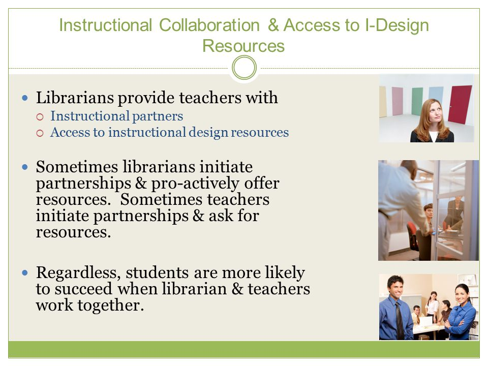 Instructional Collaboration & Access to I-Design Resources Librarians provide teachers with  Instructional partners  Access to instructional design resources Sometimes librarians initiate partnerships & pro-actively offer resources.
