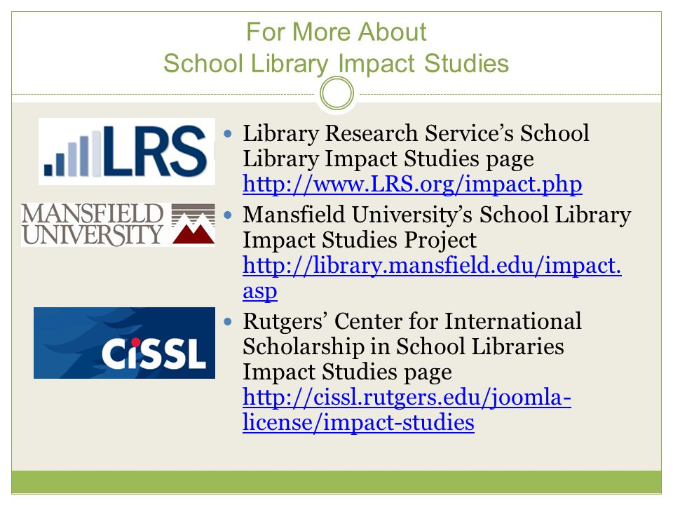 For More About School Library Impact Studies Library Research Service's School Library Impact Studies page http://www.LRS.org/impact.php http://www.LRS.org/impact.php Mansfield University's School Library Impact Studies Project http://library.mansfield.edu/impact.