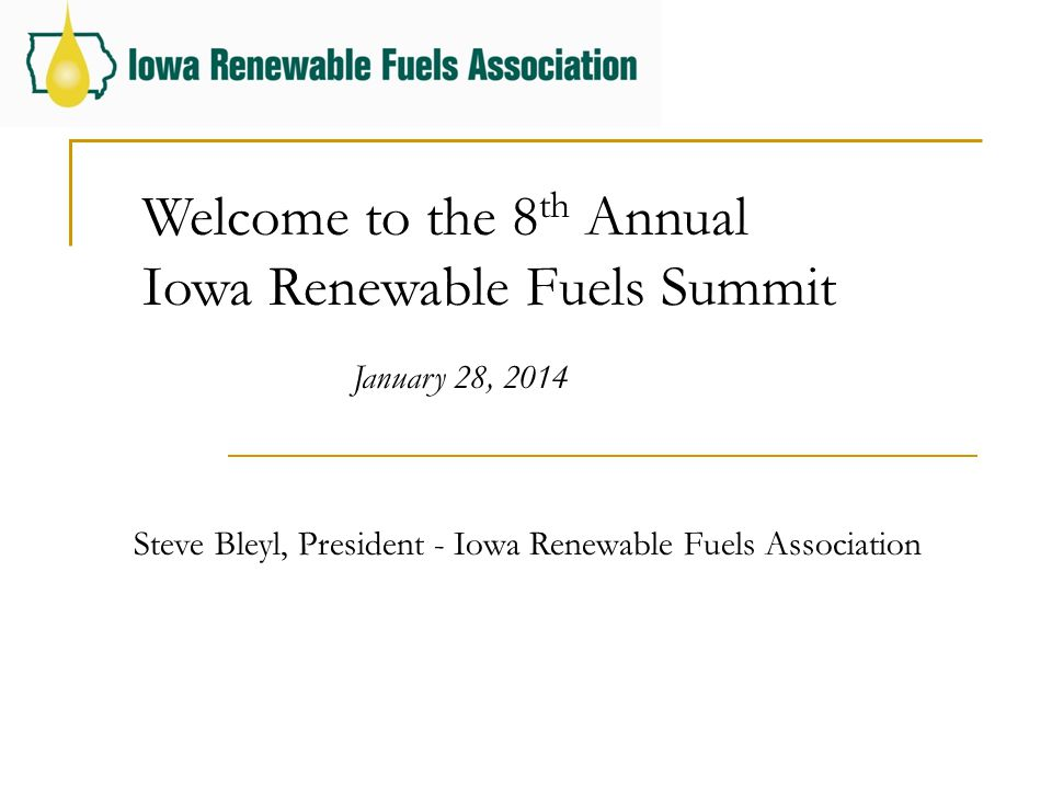 Welcome to the 8 th Annual Iowa Renewable Fuels Summit January 28, 2014 Steve Bleyl, President - Iowa Renewable Fuels Association