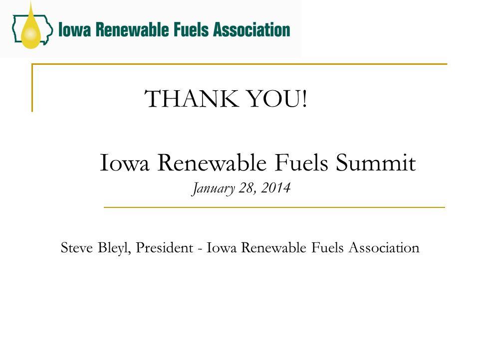 THANK YOU! Iowa Renewable Fuels Summit January 28, 2014 Steve Bleyl, President - Iowa Renewable Fuels Association