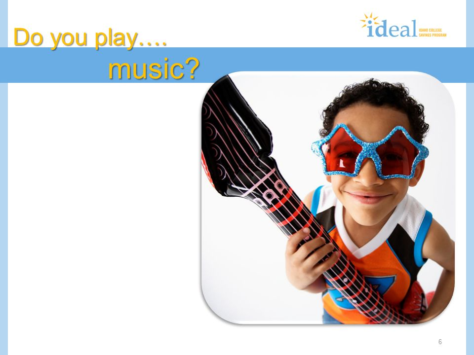 6 Do you play…. music?