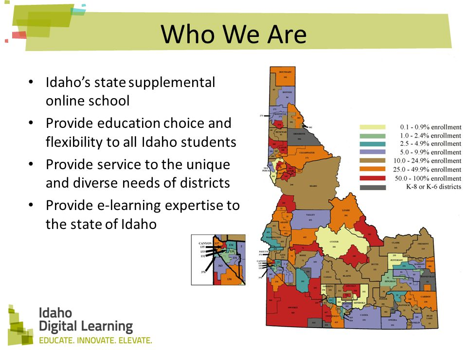 Who We Are Idaho's state supplemental online school Provide education choice and flexibility to all Idaho students Provide service to the unique and diverse needs of districts Provide e-learning expertise to the state of Idaho
