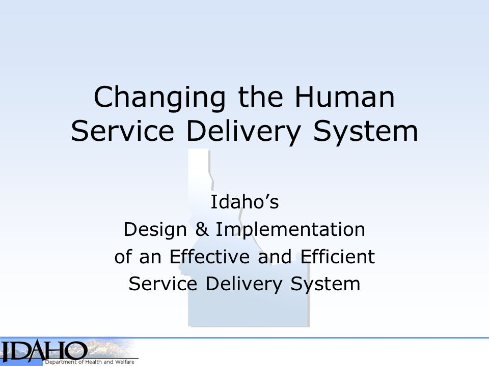 Changing the Human Service Delivery System Idaho's Design & Implementation of an Effective and Efficient Service Delivery System