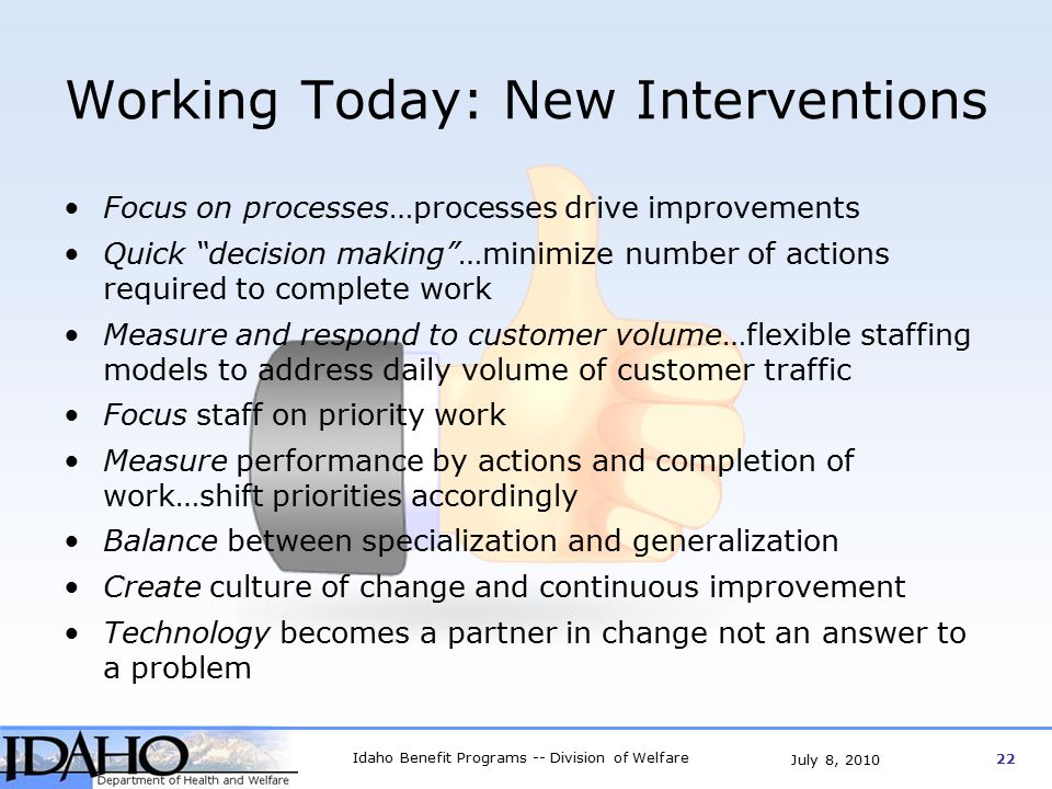 Idaho Benefit Programs -- Division of Welfare 22 July 8, 2010 Working Today: New Interventions Focus on processes…processes drive improvements Quick decision making …minimize number of actions required to complete work Measure and respond to customer volume…flexible staffing models to address daily volume of customer traffic Focus staff on priority work Measure performance by actions and completion of work…shift priorities accordingly Balance between specialization and generalization Create culture of change and continuous improvement Technology becomes a partner in change not an answer to a problem