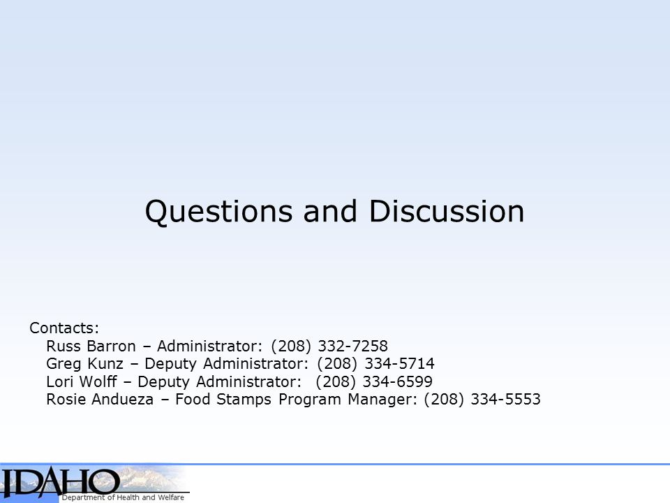 Questions and Discussion Contacts: Russ Barron – Administrator: (208) 332-7258 Greg Kunz – Deputy Administrator: (208) 334-5714 Lori Wolff – Deputy Administrator: (208) 334-6599 Rosie Andueza – Food Stamps Program Manager: (208) 334-5553