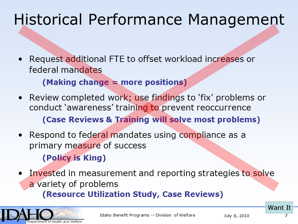 Idaho Benefit Programs -- Division of Welfare 7 July 8, 2010 Historical Performance Management Request additional FTE to offset workload increases or federal mandates (Making change = more positions) Review completed work; use findings to 'fix' problems or conduct 'awareness' training to prevent reoccurrence (Case Reviews & Training will solve most problems) Respond to federal mandates using compliance as a primary measure of success (Policy is King) Invested in measurement and reporting strategies to solve a variety of problems (Resource Utilization Study, Case Reviews)