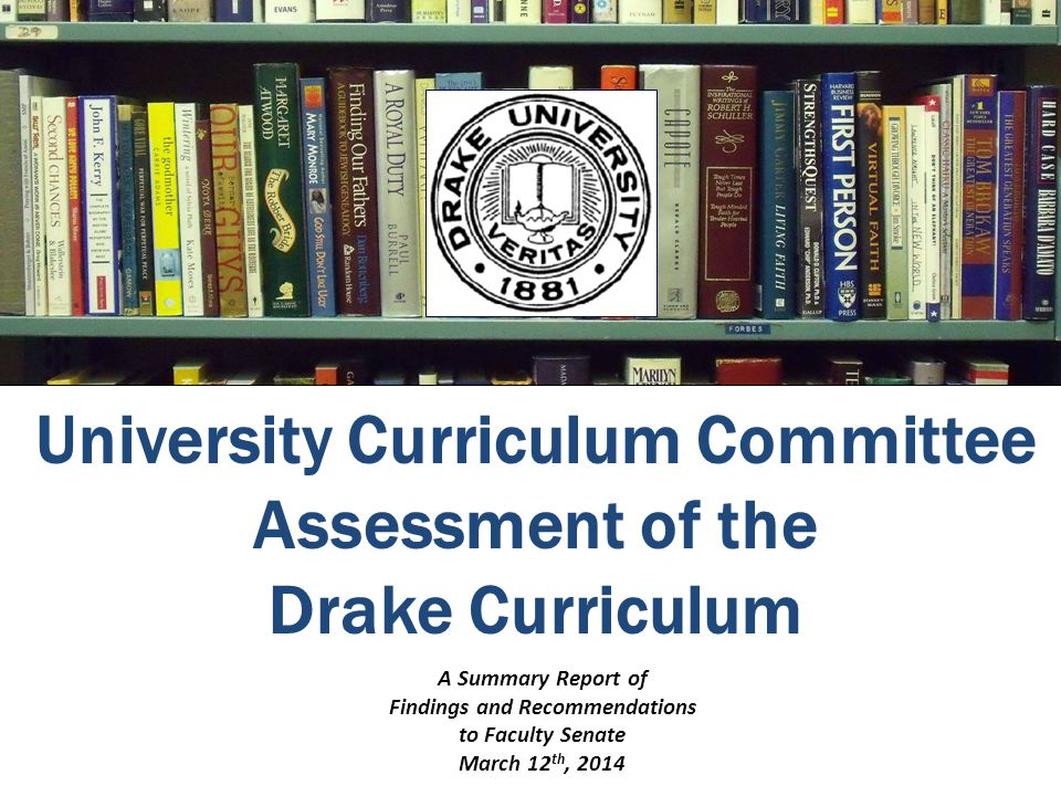 University Curriculum Committee Assessment of the Drake Curriculum A Summary Report of Findings and Recommendations to Faculty Senate March 12 th, 2014