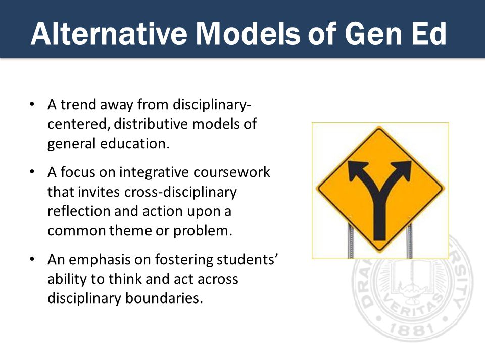 Alternative Models of Gen Ed A trend away from disciplinary- centered, distributive models of general education.