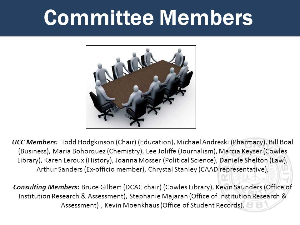 Committee Members UCC Members: Todd Hodgkinson (Chair) (Education), Michael Andreski (Pharmacy), Bill Boal (Business), Maria Bohorquez (Chemistry), Lee Joliffe (Journalism), Marcia Keyser (Cowles Library), Karen Leroux (History), Joanna Mosser (Political Science), Daniele Shelton (Law), Arthur Sanders (Ex-officio member), Chrystal Stanley (CAAD representative), Consulting Members: Bruce Gilbert (DCAC chair) (Cowles Library), Kevin Saunders (Office of Institution Research & Assessment), Stephanie Majaran (Office of Institution Research & Assessment), Kevin Moenkhaus (Office of Student Records).