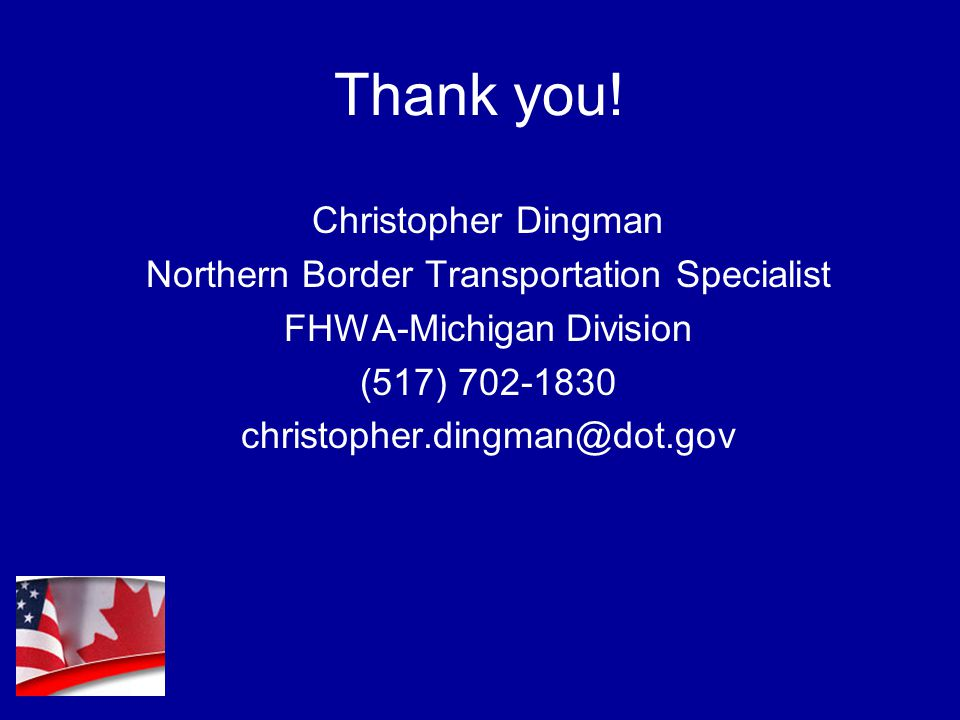Thank you! Christopher Dingman Northern Border Transportation Specialist FHWA-Michigan Division (517) 702-1830 christopher.dingman@dot.gov
