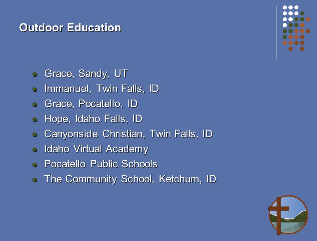 Outdoor Education Grace, Sandy, UT Grace, Sandy, UT Immanuel, Twin Falls, ID Immanuel, Twin Falls, ID Grace, Pocatello, ID Grace, Pocatello, ID Hope, Idaho Falls, ID Hope, Idaho Falls, ID Canyonside Christian, Twin Falls, ID Canyonside Christian, Twin Falls, ID Idaho Virtual Academy Idaho Virtual Academy Pocatello Public Schools Pocatello Public Schools The Community School, Ketchum, ID The Community School, Ketchum, ID