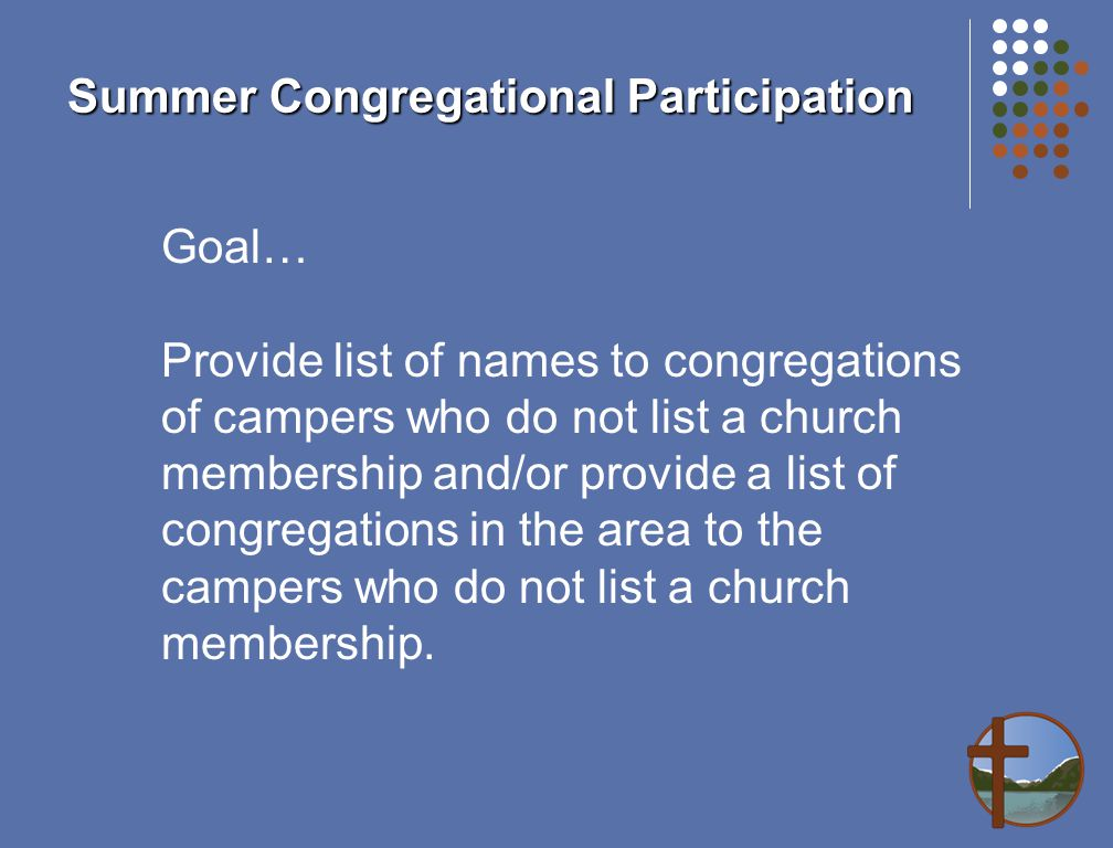 Summer Congregational Participation Goal… Provide list of names to congregations of campers who do not list a church membership and/or provide a list of congregations in the area to the campers who do not list a church membership.