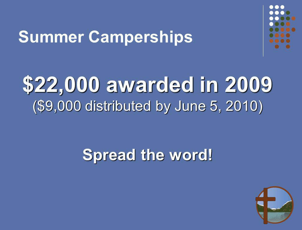 Summer Camperships $22,000 awarded in 2009 ($9,000 distributed by June 5, 2010) Spread the word!