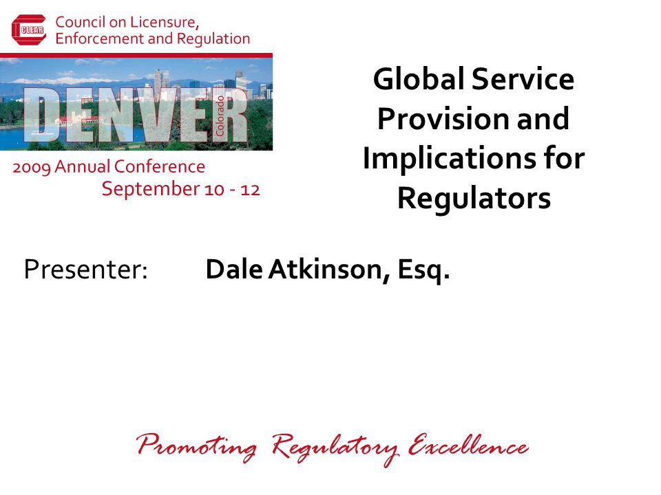 Presenter: Promoting Regulatory Excellence Global Service Provision and Implications for Regulators Dale Atkinson, Esq.