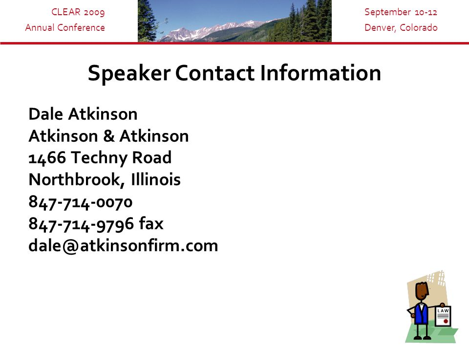 CLEAR 2009 Annual Conference September 10-12 Denver, Colorado Speaker Contact Information Dale Atkinson Atkinson & Atkinson 1466 Techny Road Northbrook, Illinois 847-714-0070 847-714-9796 fax dale@atkinsonfirm.com