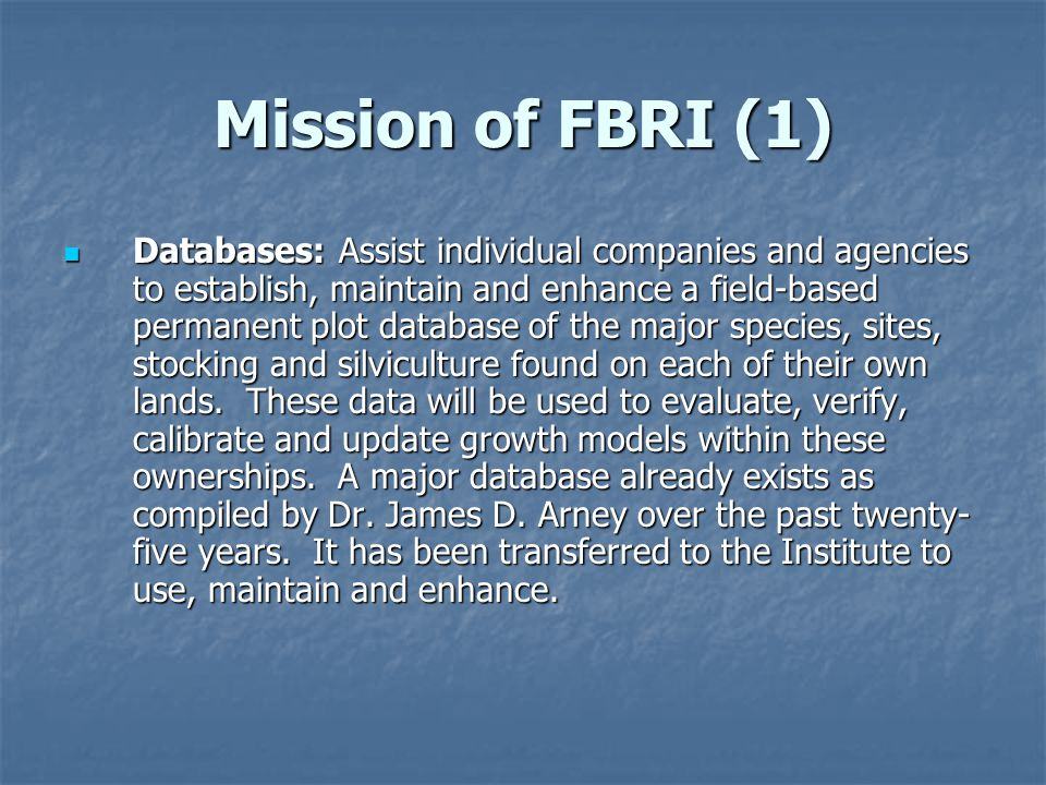 Mission of FBRI (1) Databases: Assist individual companies and agencies to establish, maintain and enhance a field-based permanent plot database of the major species, sites, stocking and silviculture found on each of their own lands.