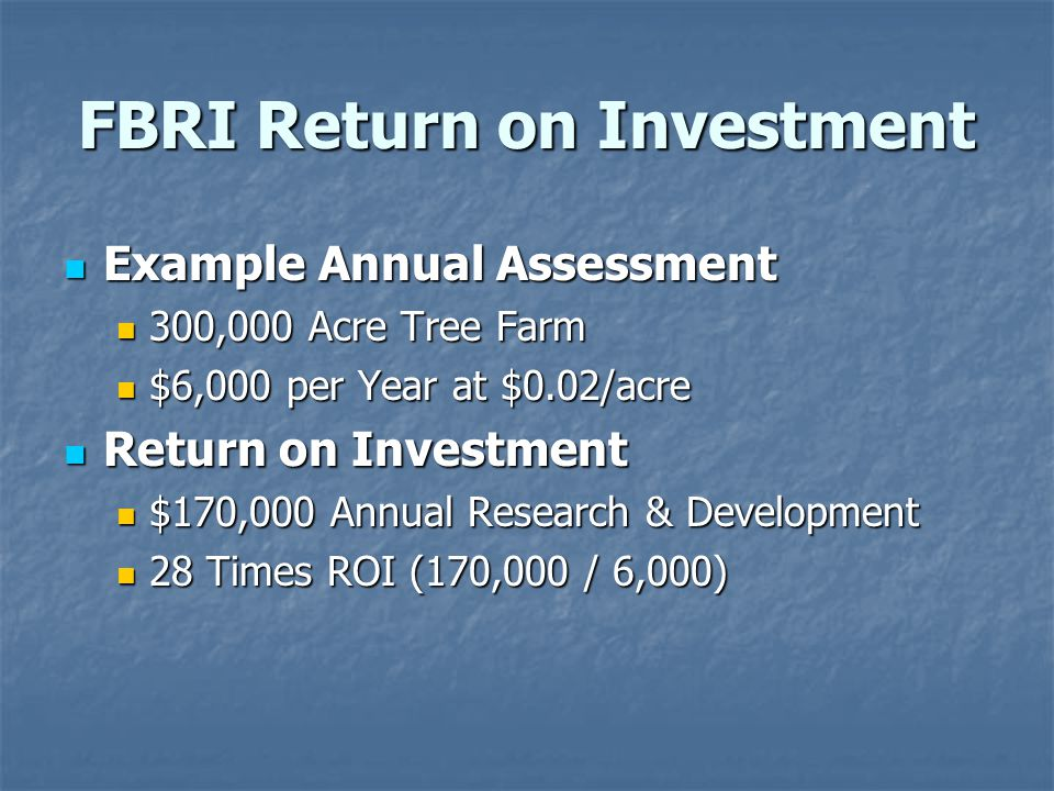 FBRI Return on Investment Example Annual Assessment Example Annual Assessment 300,000 Acre Tree Farm 300,000 Acre Tree Farm $6,000 per Year at $0.02/acre $6,000 per Year at $0.02/acre Return on Investment Return on Investment $170,000 Annual Research & Development $170,000 Annual Research & Development 28 Times ROI (170,000 / 6,000) 28 Times ROI (170,000 / 6,000)