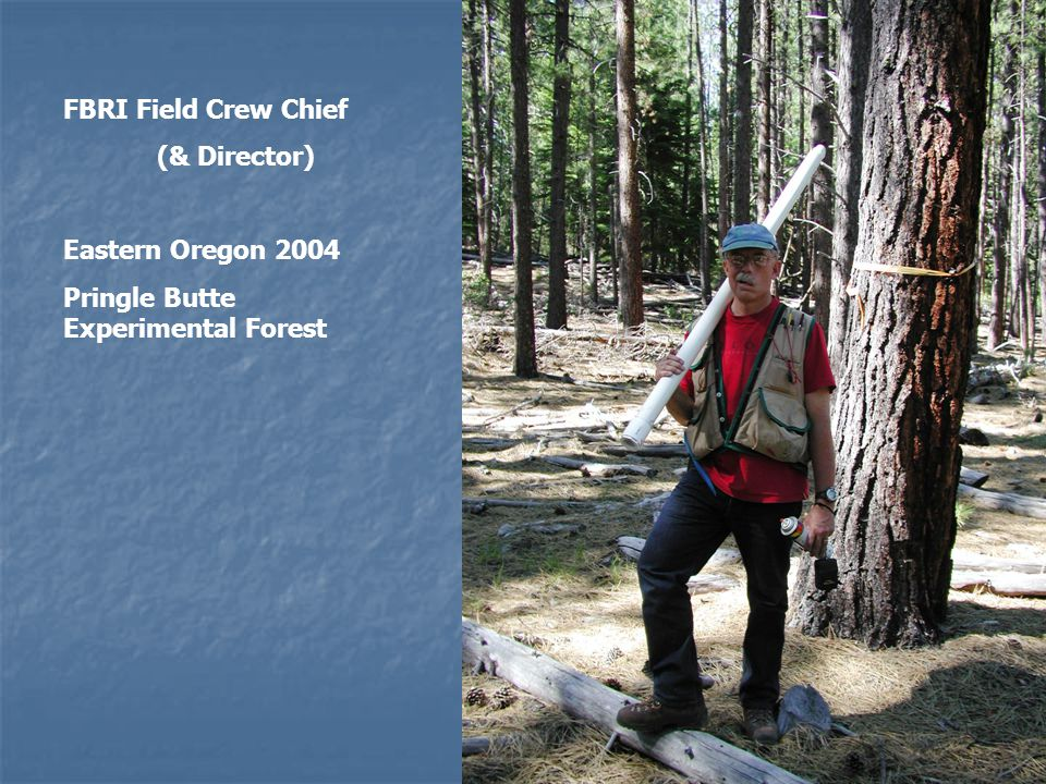 FBRI Field Crew Chief (& Director) Eastern Oregon 2004 Pringle Butte Experimental Forest