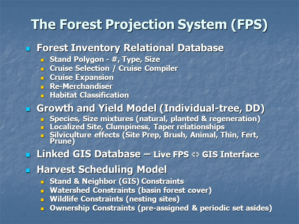 The Forest Projection System (FPS) Forest Inventory Relational Database Forest Inventory Relational Database Stand Polygon - #, Type, Size Stand Polygon - #, Type, Size Cruise Selection / Cruise Compiler Cruise Selection / Cruise Compiler Cruise Expansion Cruise Expansion Re-Merchandiser Re-Merchandiser Habitat Classification Habitat Classification Growth and Yield Model (Individual-tree, DD) Growth and Yield Model (Individual-tree, DD) Species, Size mixtures (natural, planted & regeneration) Species, Size mixtures (natural, planted & regeneration) Localized Site, Clumpiness, Taper relationships Localized Site, Clumpiness, Taper relationships Silviculture effects (Site Prep, Brush, Animal, Thin, Fert, Prune) Silviculture effects (Site Prep, Brush, Animal, Thin, Fert, Prune) Linked GIS Database – Live FPS  GIS Interface Linked GIS Database – Live FPS  GIS Interface Harvest Scheduling Model Harvest Scheduling Model Stand & Neighbor (GIS) Constraints Stand & Neighbor (GIS) Constraints Watershed Constraints (basin forest cover) Watershed Constraints (basin forest cover) Wildlife Constraints (nesting sites) Wildlife Constraints (nesting sites) Ownership Constraints (pre-assigned & periodic set asides) Ownership Constraints (pre-assigned & periodic set asides)