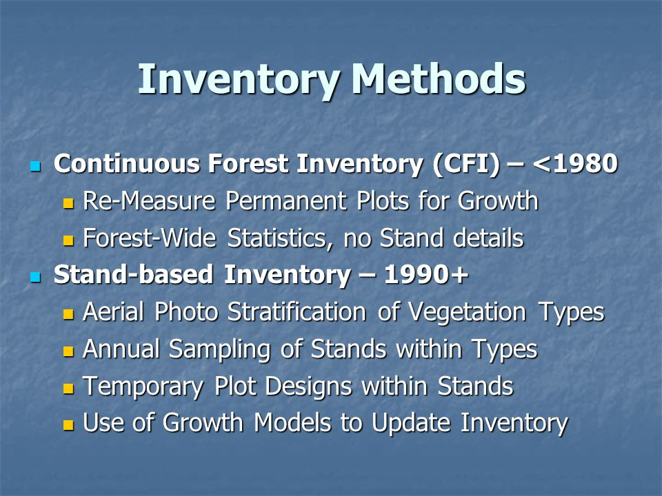 Inventory Methods Continuous Forest Inventory (CFI) – <1980 Continuous Forest Inventory (CFI) – <1980 Re-Measure Permanent Plots for Growth Re-Measure Permanent Plots for Growth Forest-Wide Statistics, no Stand details Forest-Wide Statistics, no Stand details Stand-based Inventory – 1990+ Stand-based Inventory – 1990+ Aerial Photo Stratification of Vegetation Types Aerial Photo Stratification of Vegetation Types Annual Sampling of Stands within Types Annual Sampling of Stands within Types Temporary Plot Designs within Stands Temporary Plot Designs within Stands Use of Growth Models to Update Inventory Use of Growth Models to Update Inventory