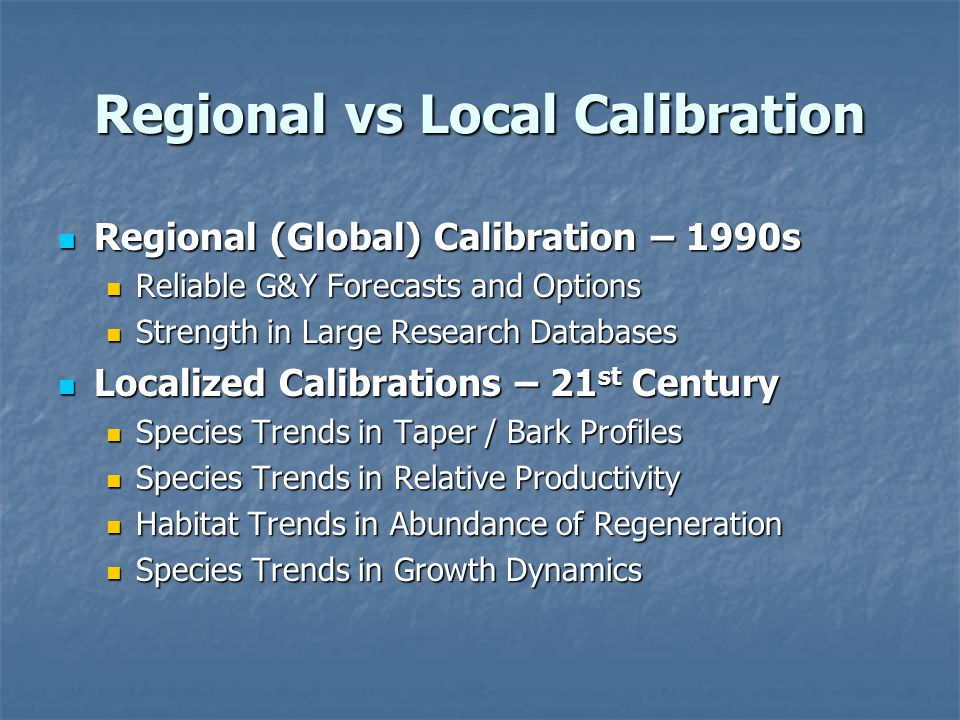 Regional vs Local Calibration Regional (Global) Calibration – 1990s Regional (Global) Calibration – 1990s Reliable G&Y Forecasts and Options Reliable G&Y Forecasts and Options Strength in Large Research Databases Strength in Large Research Databases Localized Calibrations – 21 st Century Localized Calibrations – 21 st Century Species Trends in Taper / Bark Profiles Species Trends in Taper / Bark Profiles Species Trends in Relative Productivity Species Trends in Relative Productivity Habitat Trends in Abundance of Regeneration Habitat Trends in Abundance of Regeneration Species Trends in Growth Dynamics Species Trends in Growth Dynamics