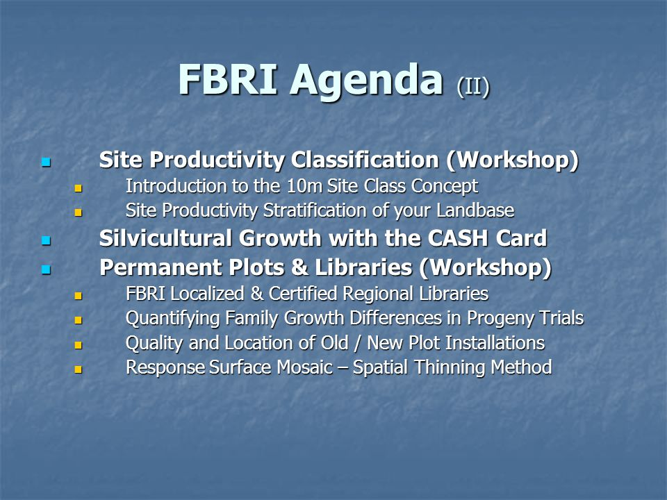 FBRI Agenda (II) Site Productivity Classification (Workshop) Site Productivity Classification (Workshop) Introduction to the 10m Site Class Concept Introduction to the 10m Site Class Concept Site Productivity Stratification of your Landbase Site Productivity Stratification of your Landbase Silvicultural Growth with the CASH Card Silvicultural Growth with the CASH Card Permanent Plots & Libraries (Workshop) Permanent Plots & Libraries (Workshop) FBRI Localized & Certified Regional Libraries FBRI Localized & Certified Regional Libraries Quantifying Family Growth Differences in Progeny Trials Quantifying Family Growth Differences in Progeny Trials Quality and Location of Old / New Plot Installations Quality and Location of Old / New Plot Installations Response Surface Mosaic – Spatial Thinning Method Response Surface Mosaic – Spatial Thinning Method