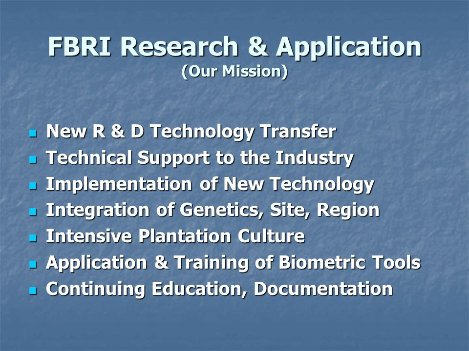 FBRI Research & Application (Our Mission) New R & D Technology Transfer New R & D Technology Transfer Technical Support to the Industry Technical Support to the Industry Implementation of New Technology Implementation of New Technology Integration of Genetics, Site, Region Integration of Genetics, Site, Region Intensive Plantation Culture Intensive Plantation Culture Application & Training of Biometric Tools Application & Training of Biometric Tools Continuing Education, Documentation Continuing Education, Documentation
