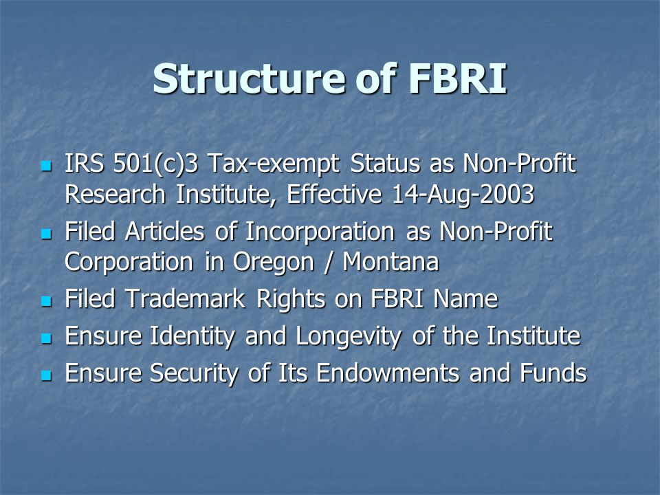 Structure of FBRI IRS 501(c)3 Tax-exempt Status as Non-Profit Research Institute, Effective 14-Aug-2003 IRS 501(c)3 Tax-exempt Status as Non-Profit Research Institute, Effective 14-Aug-2003 Filed Articles of Incorporation as Non-Profit Corporation in Oregon / Montana Filed Articles of Incorporation as Non-Profit Corporation in Oregon / Montana Filed Trademark Rights on FBRI Name Filed Trademark Rights on FBRI Name Ensure Identity and Longevity of the Institute Ensure Identity and Longevity of the Institute Ensure Security of Its Endowments and Funds Ensure Security of Its Endowments and Funds