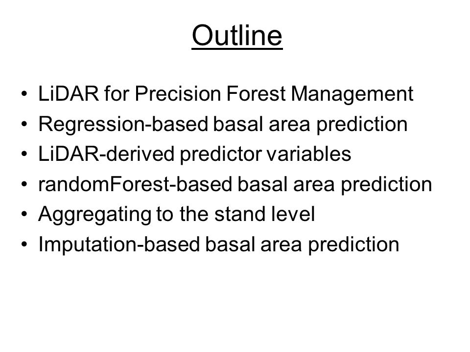 Outline LiDAR for Precision Forest Management Regression-based basal area prediction LiDAR-derived predictor variables randomForest-based basal area prediction Aggregating to the stand level Imputation-based basal area prediction