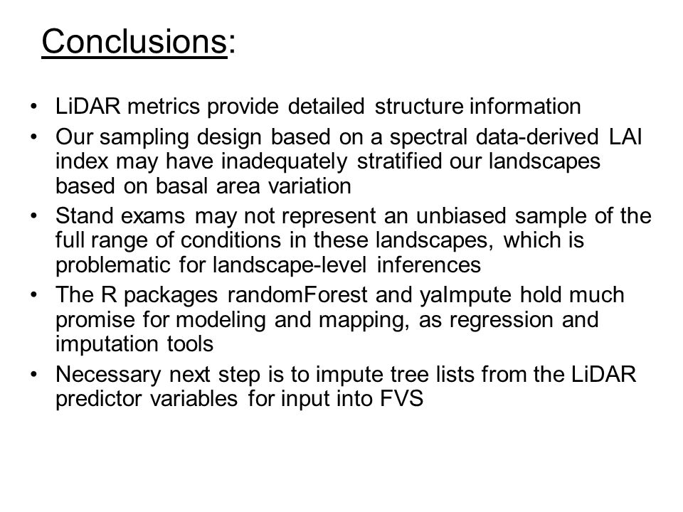 Conclusions: LiDAR metrics provide detailed structure information Our sampling design based on a spectral data-derived LAI index may have inadequately stratified our landscapes based on basal area variation Stand exams may not represent an unbiased sample of the full range of conditions in these landscapes, which is problematic for landscape-level inferences The R packages randomForest and yaImpute hold much promise for modeling and mapping, as regression and imputation tools Necessary next step is to impute tree lists from the LiDAR predictor variables for input into FVS