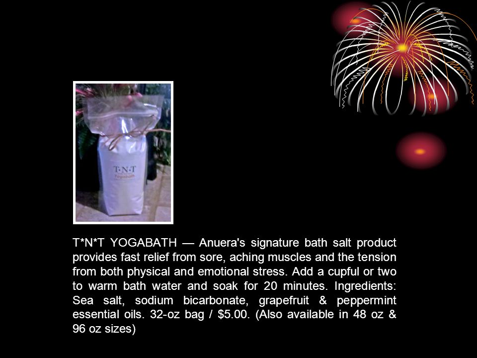 T*N*T YOGABATH — Anuera's signature bath salt product provides fast relief from sore, aching muscles and the tension from both physical and emotional