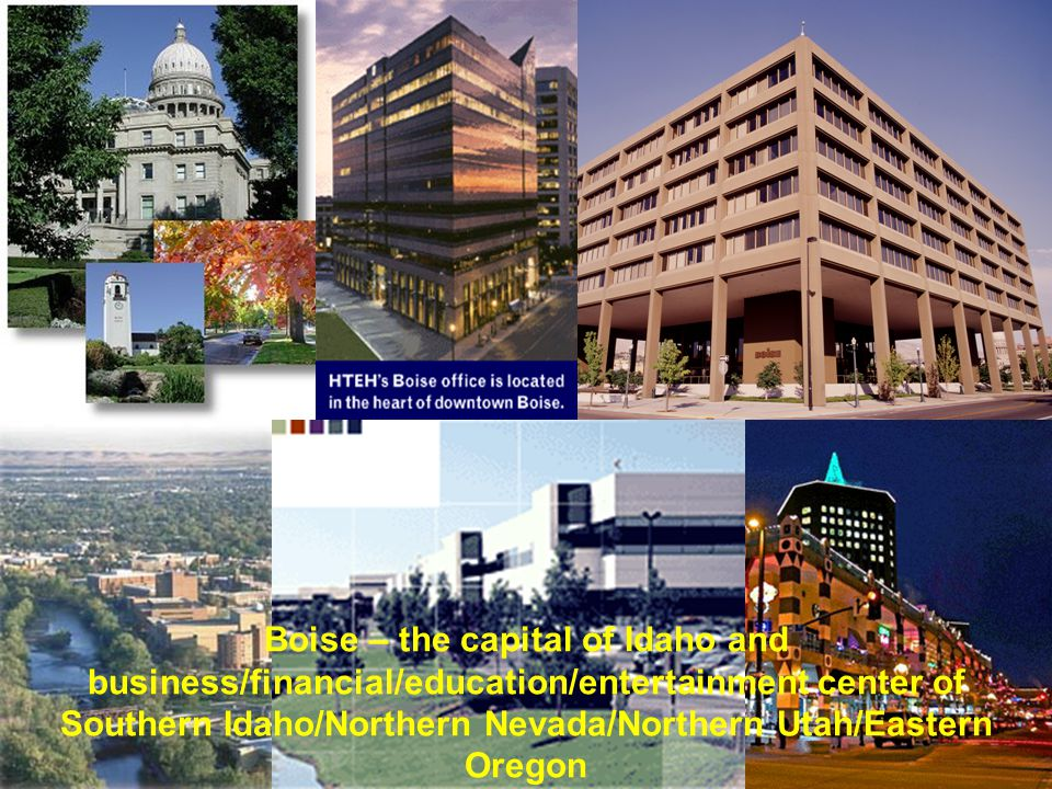 Boise – the capital of Idaho and business/financial/education/entertainment center of Southern Idaho/Northern Nevada/Northern Utah/Eastern Oregon