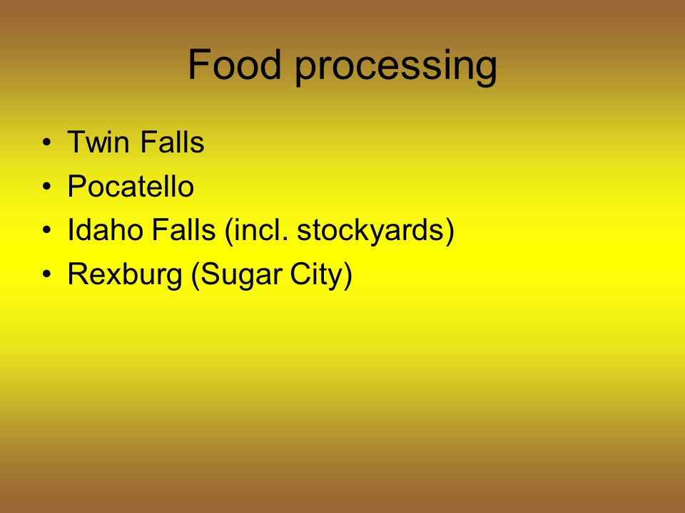 Food processing Twin Falls Pocatello Idaho Falls (incl. stockyards) Rexburg (Sugar City)