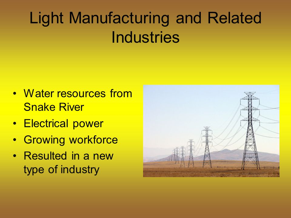 Light Manufacturing and Related Industries Water resources from Snake River Electrical power Growing workforce Resulted in a new type of industry