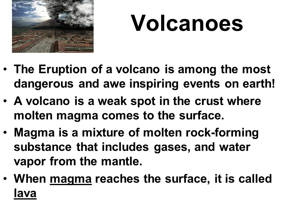 Volcanoes The Eruption of a volcano is among the most dangerous and awe inspiring events on earth.