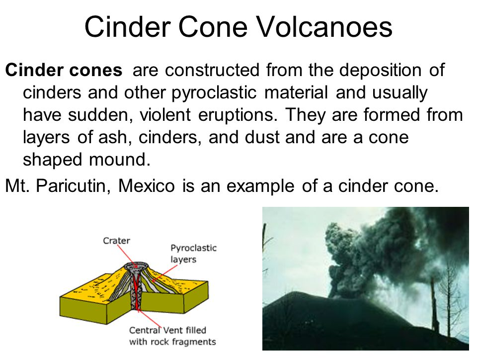 Cinder Cone Volcanoes Cinder cones are constructed from the deposition of cinders and other pyroclastic material and usually have sudden, violent eruptions.