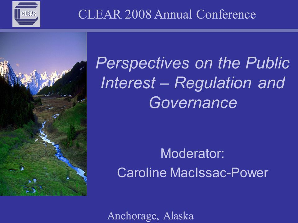 CLEAR 2008 Annual Conference Anchorage, Alaska Defining the public interest Relativistic - represents the goals and values of a defined group Amorphous - constantly changing and evolving Context Sensitive - applies to a particular state of affairs as they exist at a particular time Multi-faceted - incorporates underlying values and reflects the legal, social, economic, political and religious landscape
