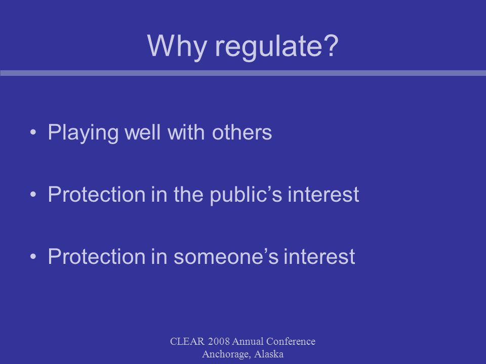 CLEAR 2008 Annual Conference Anchorage, Alaska Why regulate.
