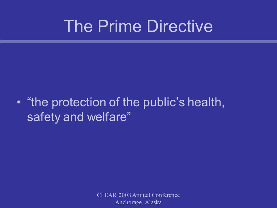 CLEAR 2008 Annual Conference Anchorage, Alaska The Prime Directive the protection of the public's health, safety and welfare
