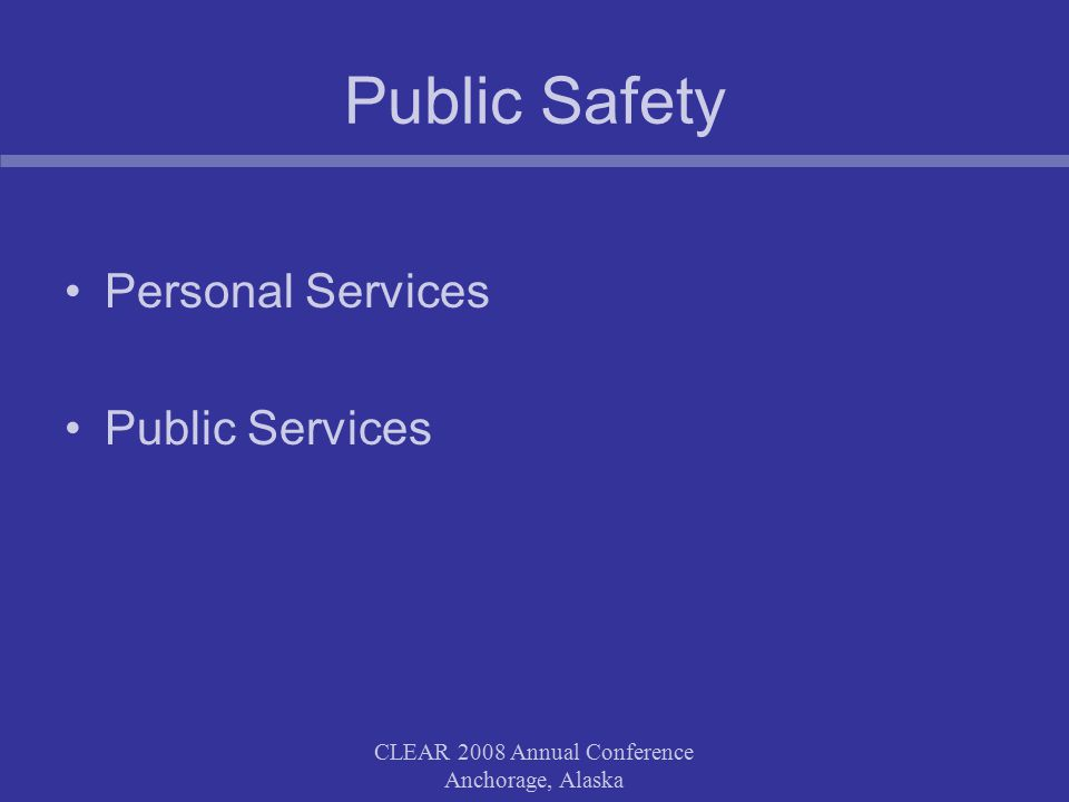 CLEAR 2008 Annual Conference Anchorage, Alaska Public Safety Personal Services Public Services