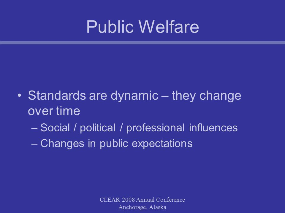 CLEAR 2008 Annual Conference Anchorage, Alaska Public Welfare Standards are dynamic – they change over time –Social / political / professional influences –Changes in public expectations