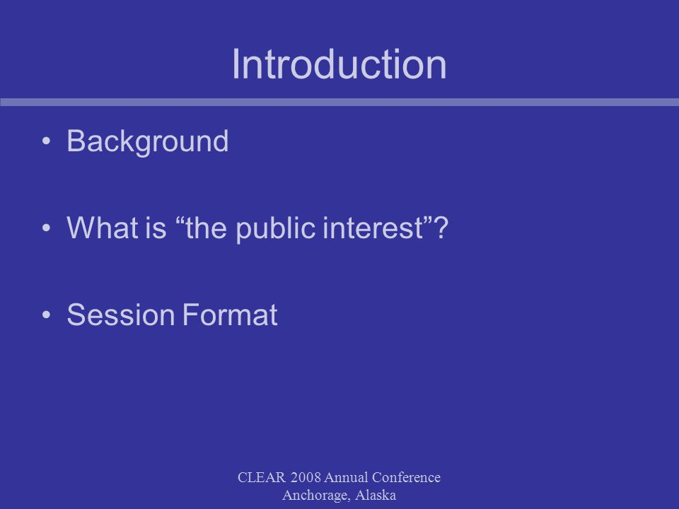 CLEAR 2008 Annual Conference Anchorage, Alaska Defining the public interest Searching for the public interest Identifying the public interest Defining the public interest