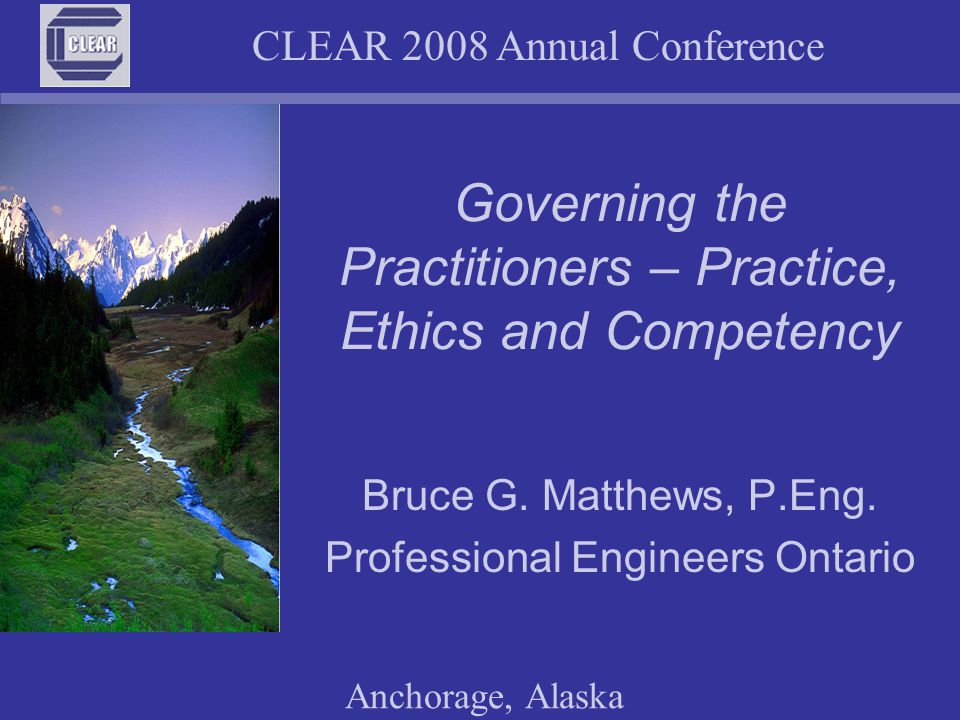CLEAR 2008 Annual Conference Anchorage, Alaska Governing the Practitioners – Practice, Ethics and Competency Bruce G.
