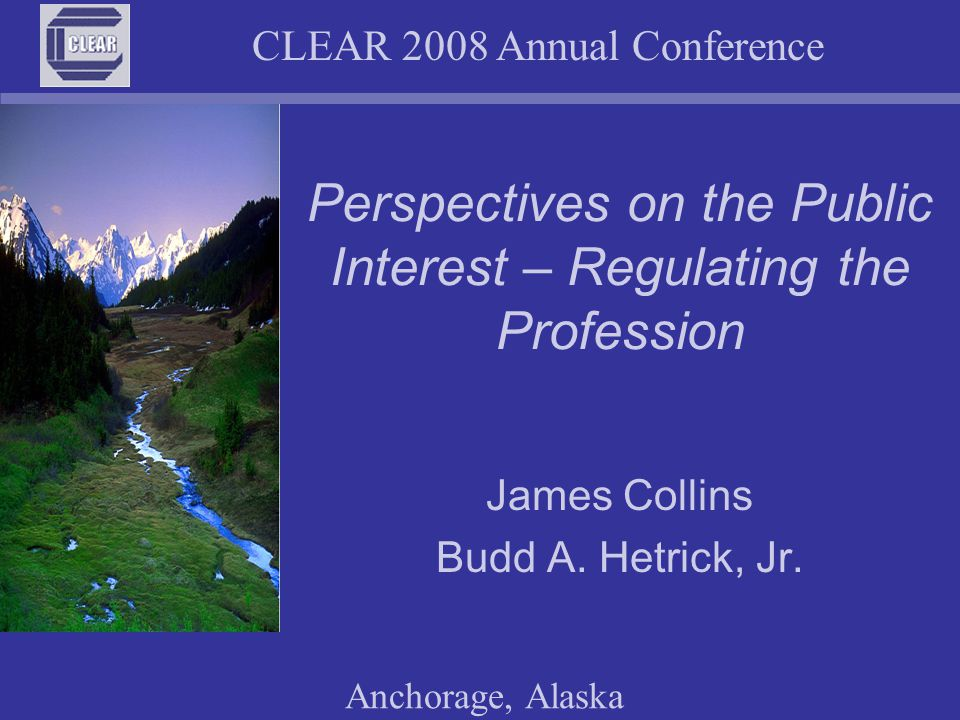 CLEAR 2008 Annual Conference Anchorage, Alaska Regulating the Profession Setting Standards of Qualification Establishing a Process to obtain a License Defining Controlled Acts Taking Action Against Unlicensed Individuals
