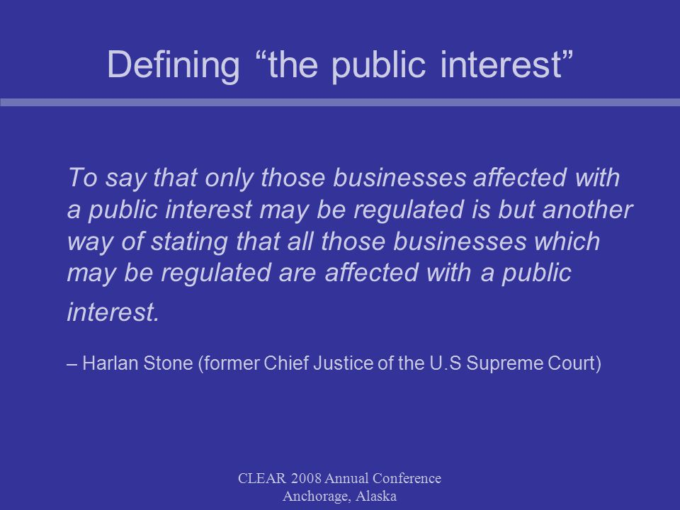 CLEAR 2008 Annual Conference Anchorage, Alaska Defining the public interest To say that only those businesses affected with a public interest may be regulated is but another way of stating that all those businesses which may be regulated are affected with a public interest.
