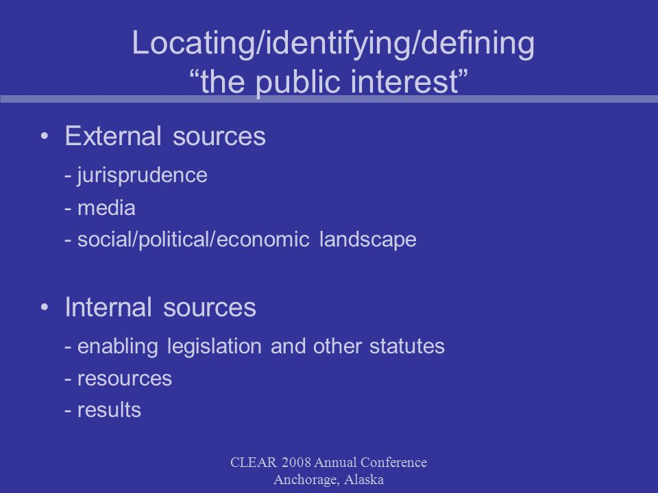 CLEAR 2008 Annual Conference Anchorage, Alaska Locating/identifying/defining the public interest External sources - jurisprudence - media - social/political/economic landscape Internal sources - enabling legislation and other statutes - resources - results