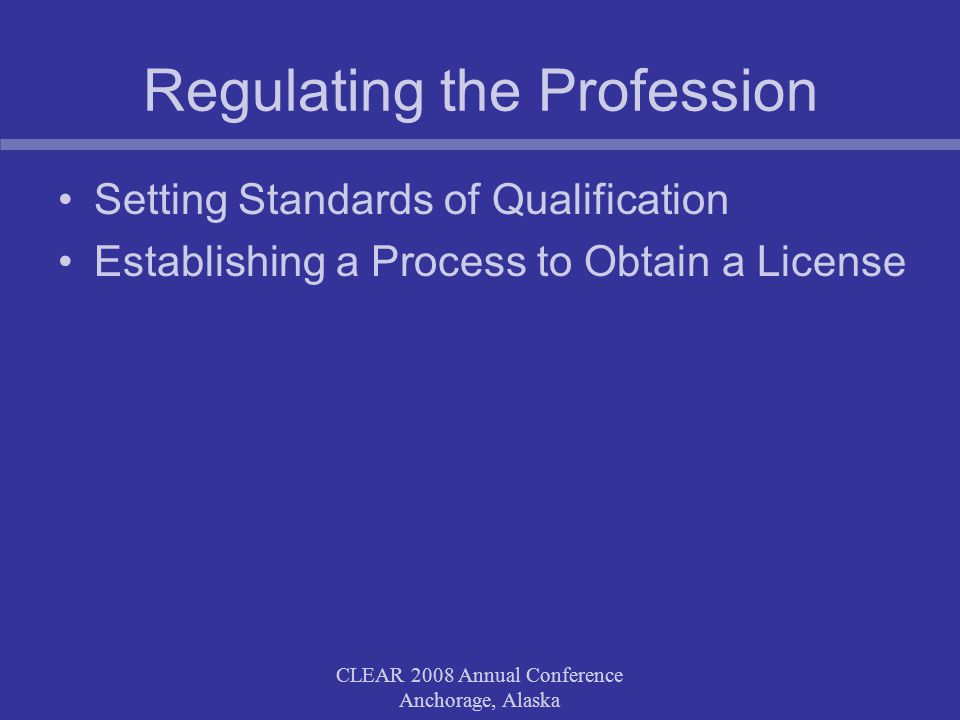CLEAR 2008 Annual Conference Anchorage, Alaska Setting the Standards Establishing the criteria for licensure Regulating conduct after receipt of licensure CLEAR 2008 Annual Conference Anchorage, Alaska