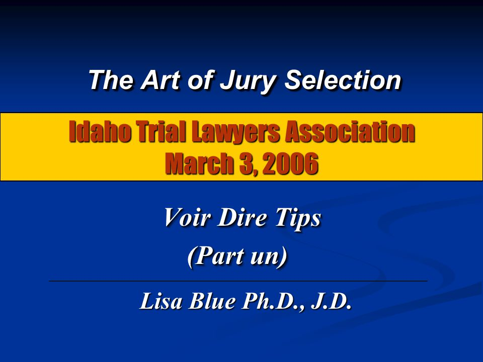 Idaho Trial Lawyers Association March 3, 2006 Voir Dire Tips Voir Dire Tips (Part un) Voir Dire Tips Voir Dire Tips (Part un) The Art of Jury Selectio